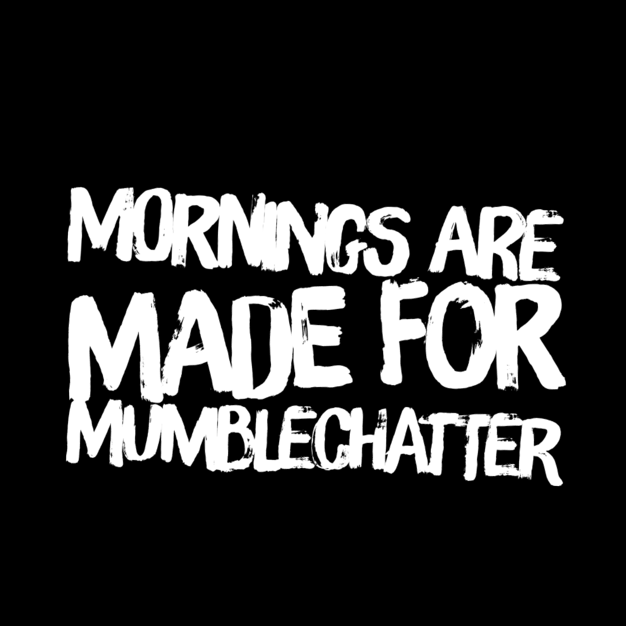 Mornings are Made for Mumblechatter